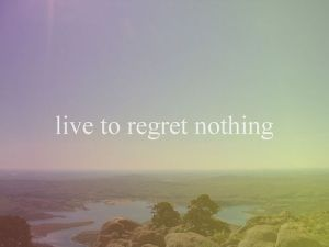 live to regret nothing